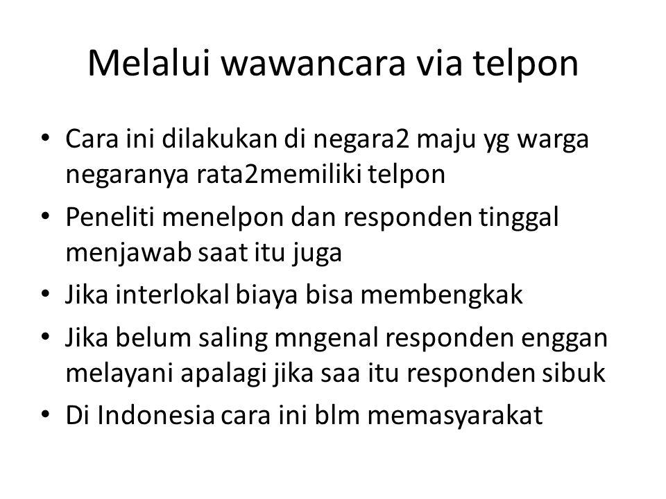 Melalui wawancara via telpon Cara ini dilakukan di negara2 maju yg warga negaranya rata2memiliki telpon Peneliti menelpon dan responden tinggal menjaw