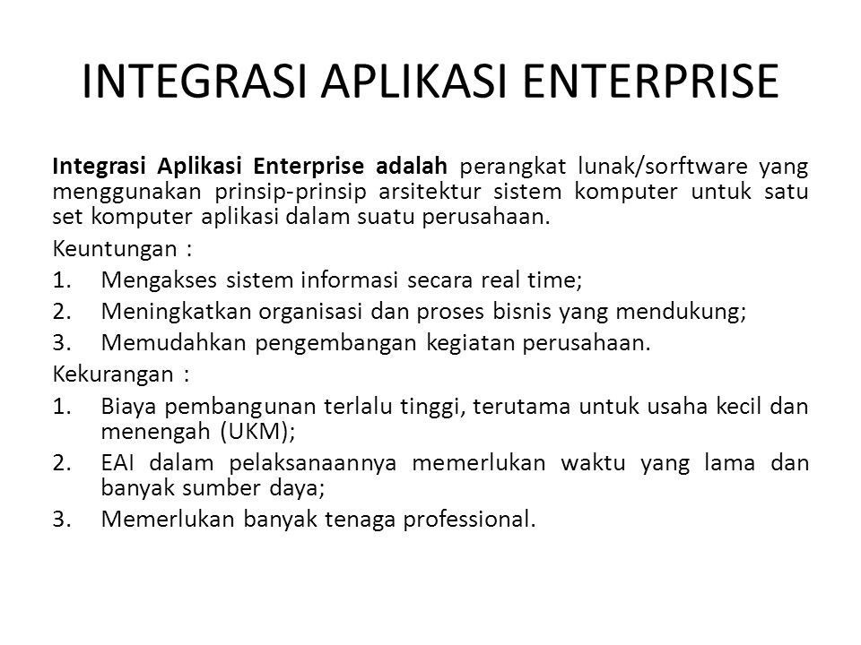 INTEGRASI APLIKASI ENTERPRISE Integrasi Aplikasi Enterprise adalah perangkat lunak/sorftware yang menggunakan prinsip-prinsip arsitektur sistem komputer untuk satu set komputer aplikasi dalam suatu perusahaan.