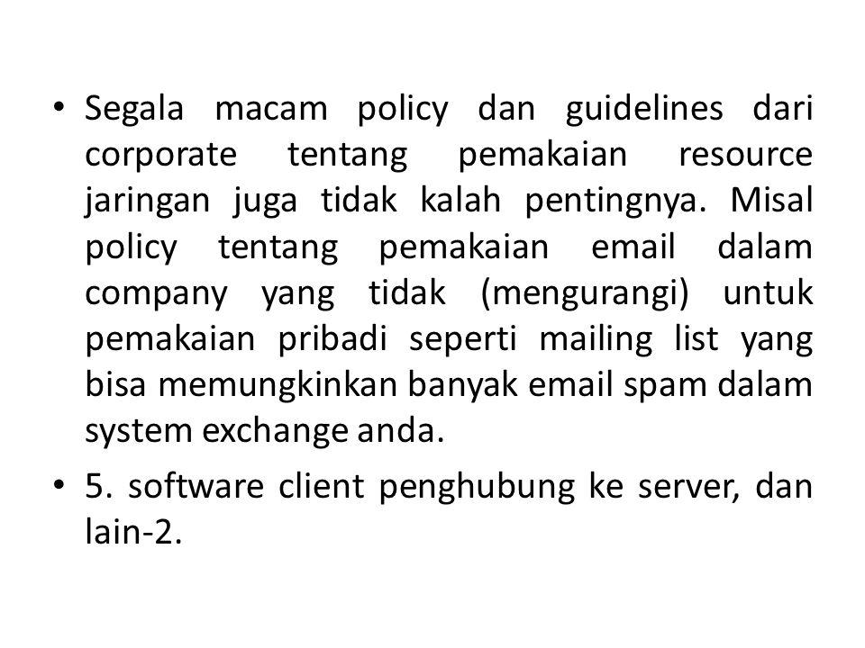 Segala macam policy dan guidelines dari corporate tentang pemakaian resource jaringan juga tidak kalah pentingnya.