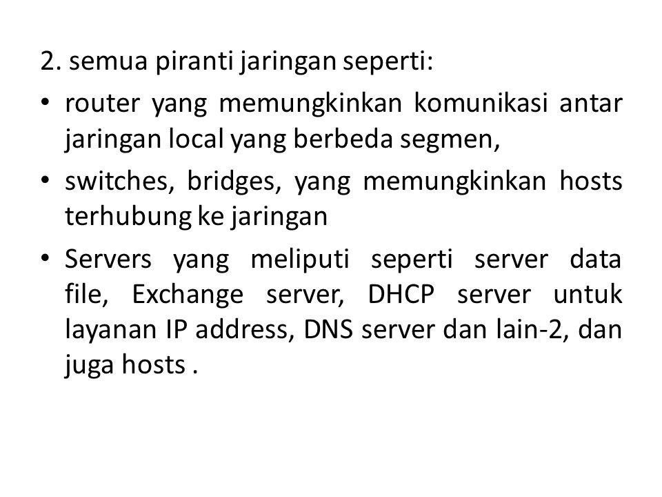 2. semua piranti jaringan seperti: router yang memungkinkan komunikasi antar jaringan local yang berbeda segmen, switches, bridges, yang memungkinkan
