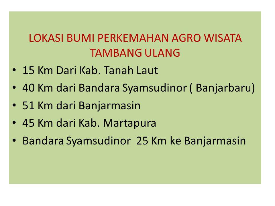 LOKASI BUMI PERKEMAHAN AGRO WISATA TAMBANG ULANG 15 Km Dari Kab. Tanah Laut 40 Km dari Bandara Syamsudinor ( Banjarbaru) 51 Km dari Banjarmasin 45 Km