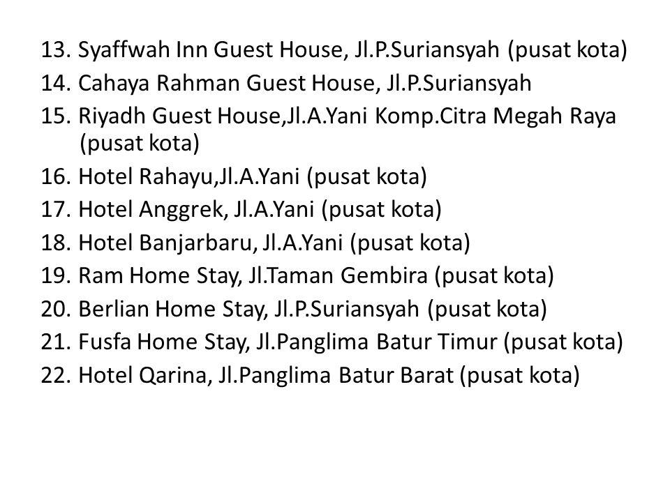 13. Syaffwah Inn Guest House, Jl.P.Suriansyah (pusat kota) 14. Cahaya Rahman Guest House, Jl.P.Suriansyah 15. Riyadh Guest House,Jl.A.Yani Komp.Citra