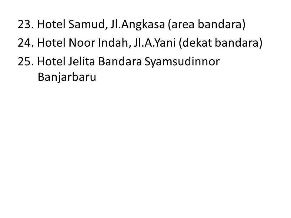 23. Hotel Samud, Jl.Angkasa (area bandara) 24. Hotel Noor Indah, Jl.A.Yani (dekat bandara) 25. Hotel Jelita Bandara Syamsudinnor Banjarbaru