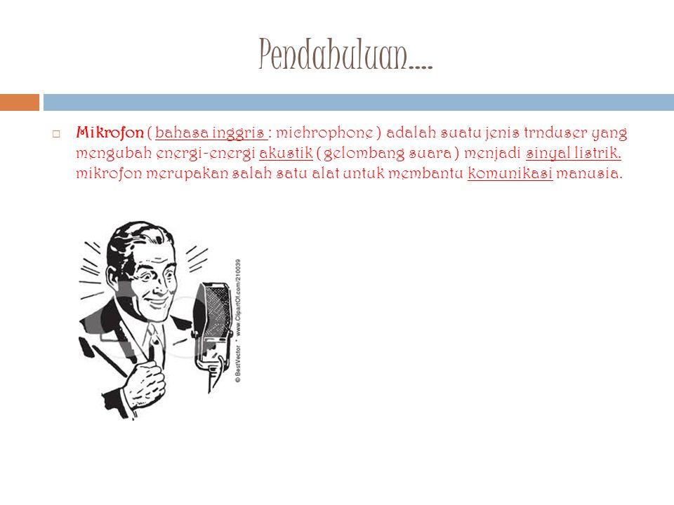 Pendahuluan....  Mikrofon ( bahasa inggris : michrophone ) adalah suatu jenis trnduser yang mengubah energi-energi akustik ( gelombang suara ) menjad