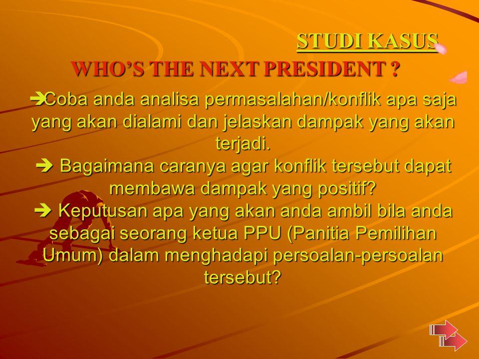 STUDI KASUS WHO'S THE NEXT PRESIDENT ?  Coba anda analisa permasalahan/konflik apa saja yang akan dialami dan jelaskan dampak yang akan terjadi.  Ba