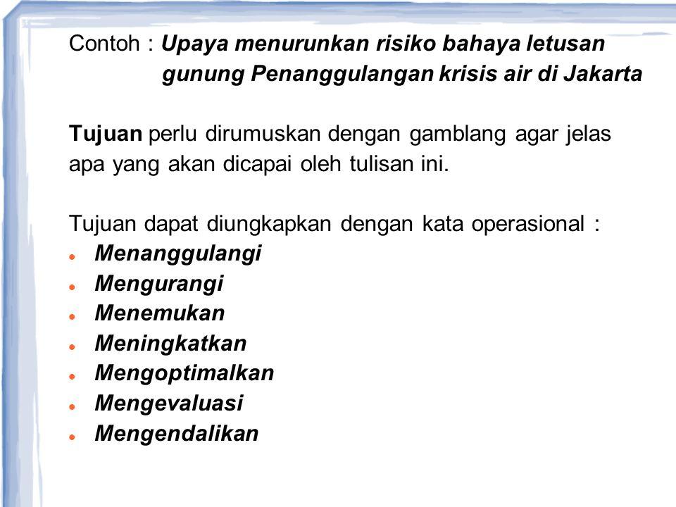 Contoh : Upaya menurunkan risiko bahaya letusan gunung Penanggulangan krisis air di Jakarta Tujuan perlu dirumuskan dengan gamblang agar jelas apa yan