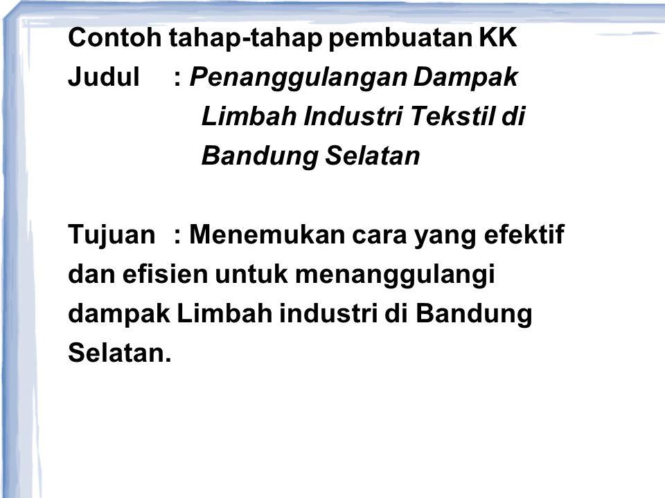 Contoh tahap-tahap pembuatan KK Judul: Penanggulangan Dampak Limbah Industri Tekstil di Bandung Selatan Tujuan: Menemukan cara yang efektif dan efisie