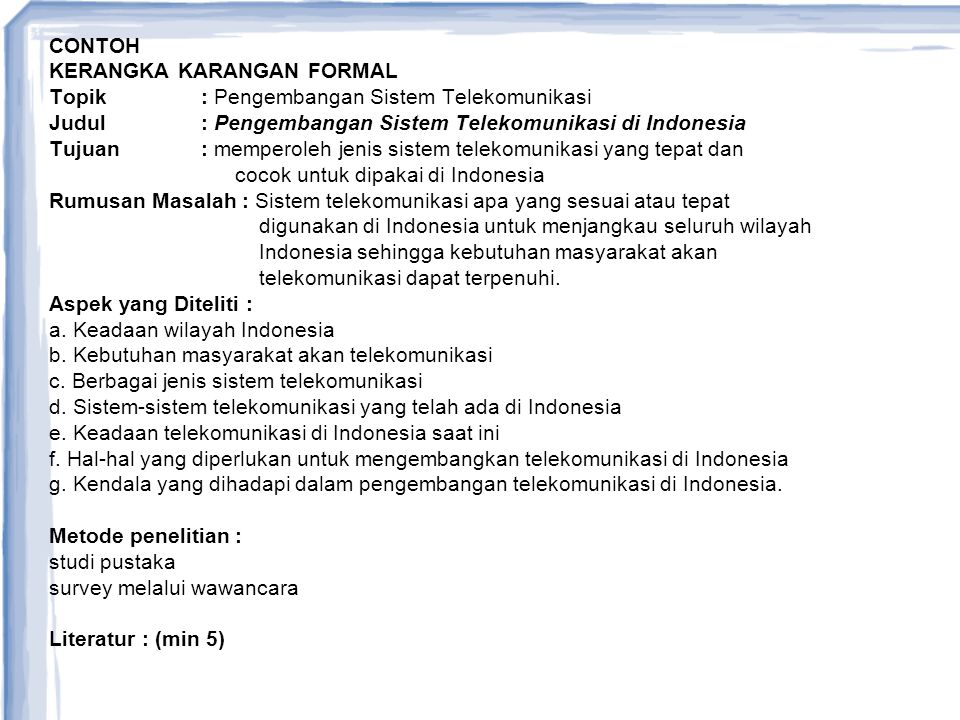 CONTOH KERANGKA KARANGAN FORMAL Topik: Pengembangan Sistem Telekomunikasi Judul: Pengembangan Sistem Telekomunikasi di Indonesia Tujuan: memperoleh je