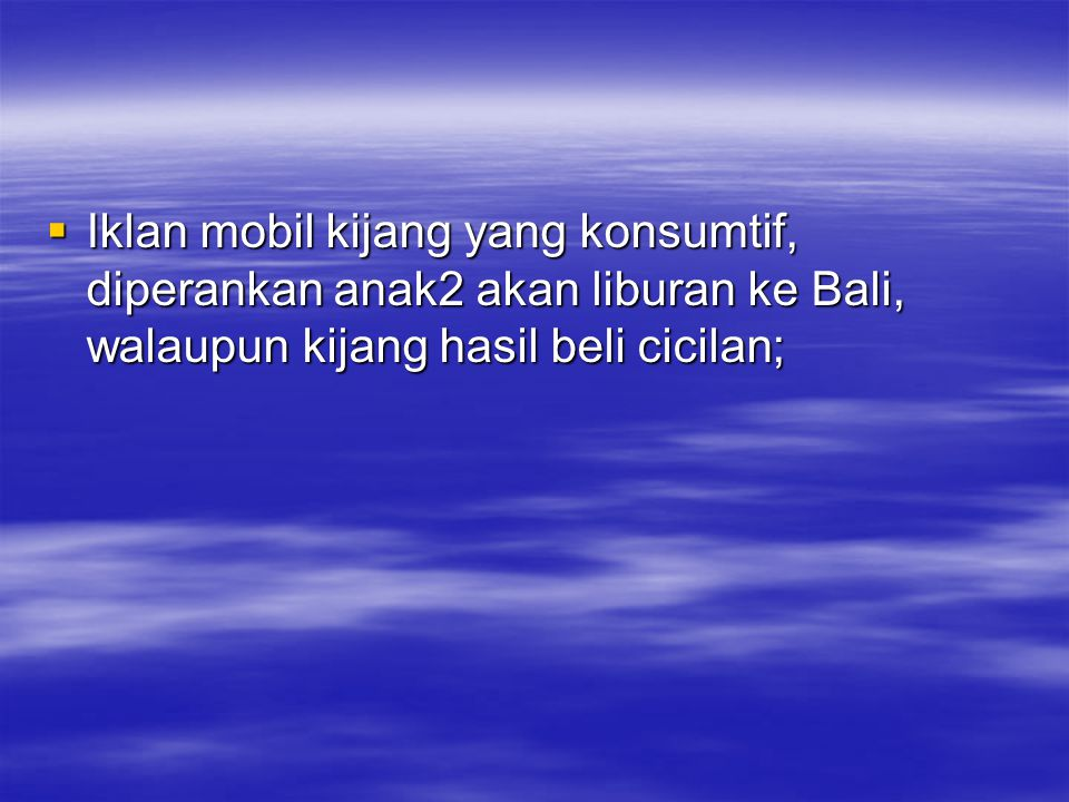  Iklan mobil kijang yang konsumtif, diperankan anak2 akan liburan ke Bali, walaupun kijang hasil beli cicilan;