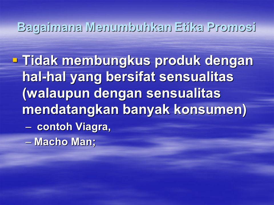 Bagaimana Menumbuhkan Etika Promosi  Tidak membungkus produk dengan hal-hal yang bersifat sensualitas (walaupun dengan sensualitas mendatangkan banyak konsumen) – contoh Viagra, –Macho Man;