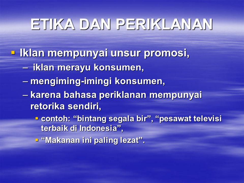 ETIKA DAN PERIKLANAN  Iklan mempunyai unsur promosi, – iklan merayu konsumen, –mengiming-imingi konsumen, –karena bahasa periklanan mempunyai retorika sendiri,  contoh: bintang segala bir , pesawat televisi terbaik di Indonesia ,  Makanan ini paling lezat .