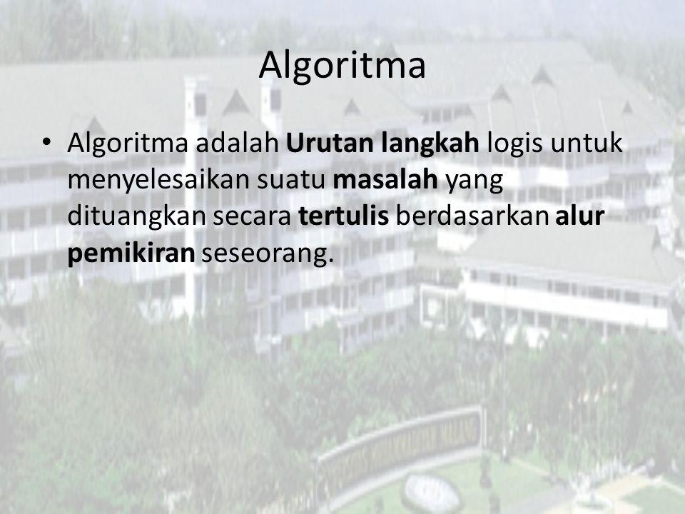 Algoritma Algoritma adalah Urutan langkah logis untuk menyelesaikan suatu masalah yang dituangkan secara tertulis berdasarkan alur pemikiran seseorang.