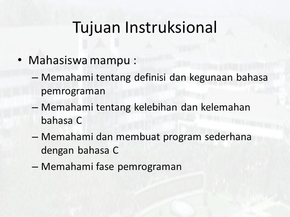 Tujuan Instruksional Mahasiswa mampu : – Memahami tentang definisi dan kegunaan bahasa pemrograman – Memahami tentang kelebihan dan kelemahan bahasa C – Memahami dan membuat program sederhana dengan bahasa C – Memahami fase pemrograman