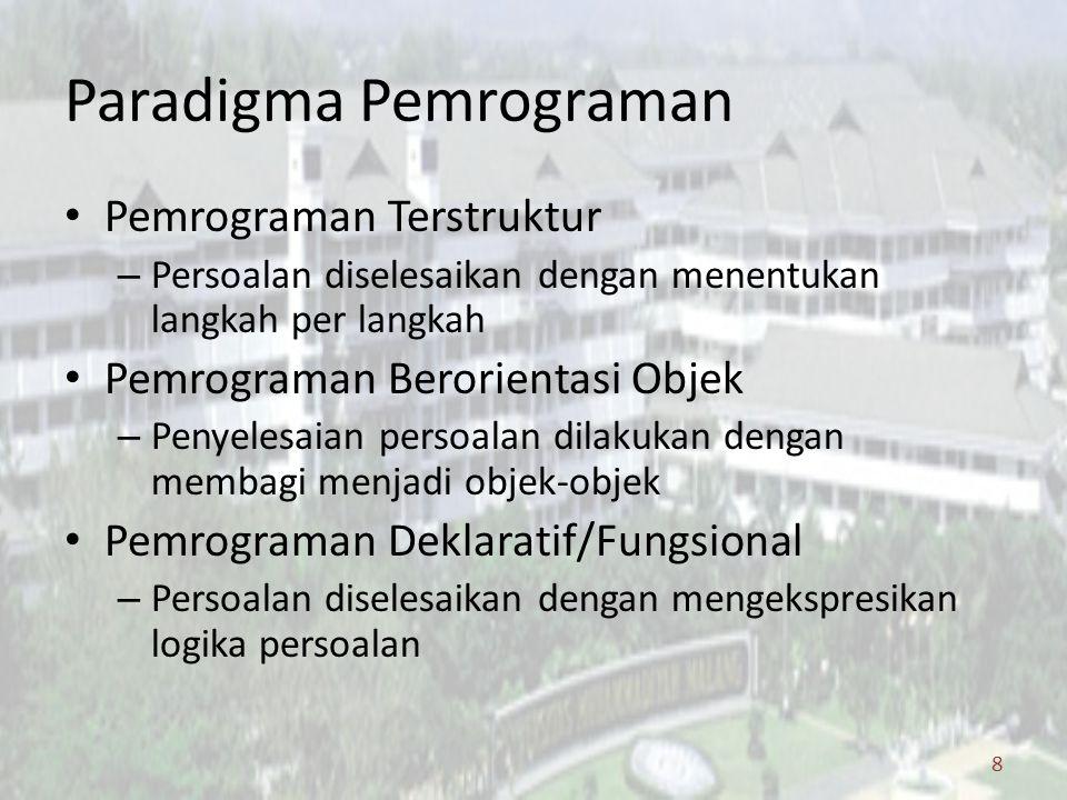 Paradigma Pemrograman Pemrograman Terstruktur – Persoalan diselesaikan dengan menentukan langkah per langkah Pemrograman Berorientasi Objek – Penyelesaian persoalan dilakukan dengan membagi menjadi objek-objek Pemrograman Deklaratif/Fungsional – Persoalan diselesaikan dengan mengekspresikan logika persoalan 8