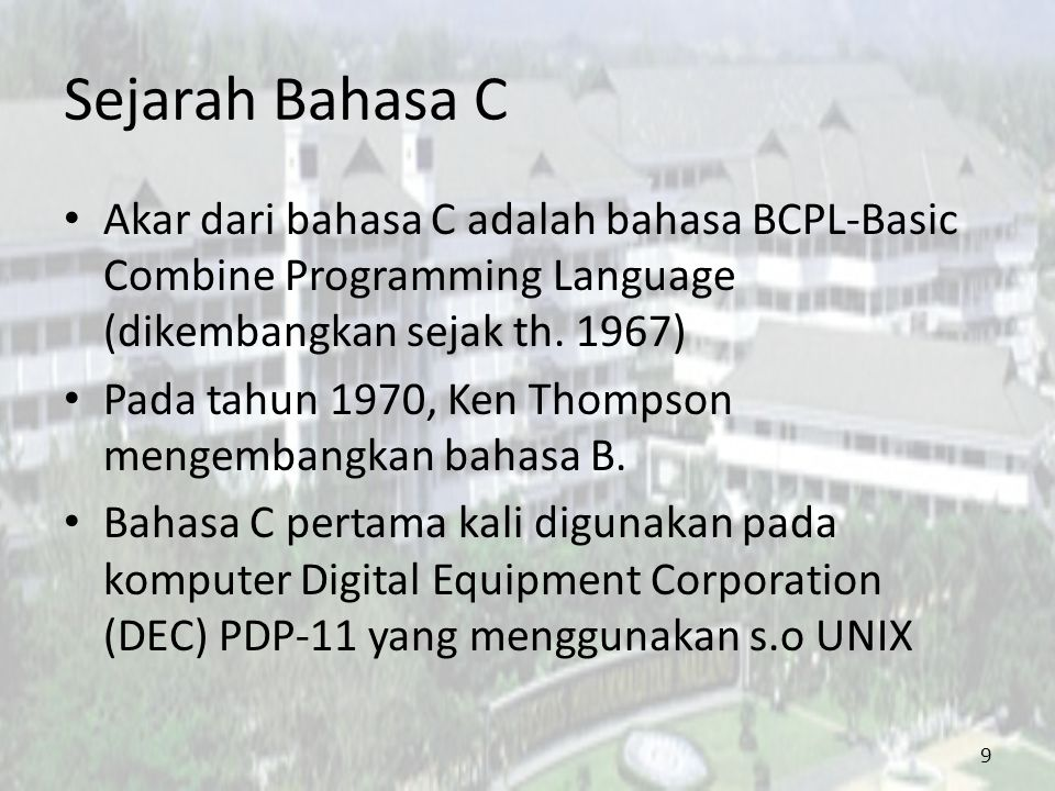 Sejarah Bahasa C Akar dari bahasa C adalah bahasa BCPL-Basic Combine Programming Language (dikembangkan sejak th. 1967) Pada tahun 1970, Ken Thompson