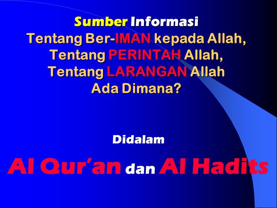 Sumber Informasi Tentang Ber-IMAN kepada Allah, Tentang PERINTAH Allah, Tentang LARANGAN Allah Ada Dimana? Didalam Al Qur'an dan Al Hadits