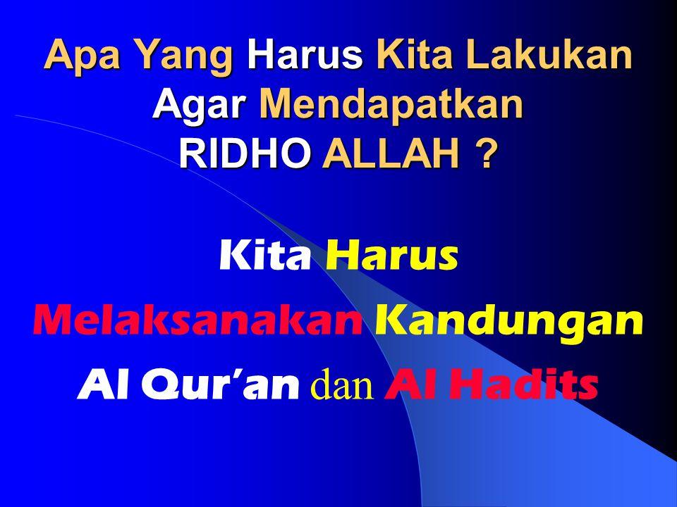 Apa Yang Harus Kita Lakukan Agar Mendapatkan RIDHO ALLAH ? Kita Harus Melaksanakan Kandungan Al Qur'an dan Al Hadits