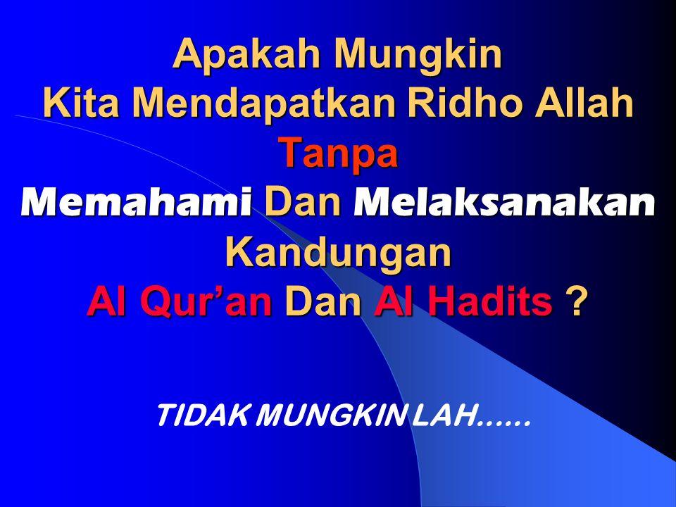 Apakah Mungkin Kita Mendapatkan Ridho Allah Tanpa Memahami Dan Melaksanakan Kandungan Al Qur'an Dan Al Hadits ? TIDAK MUNGKIN LAH......