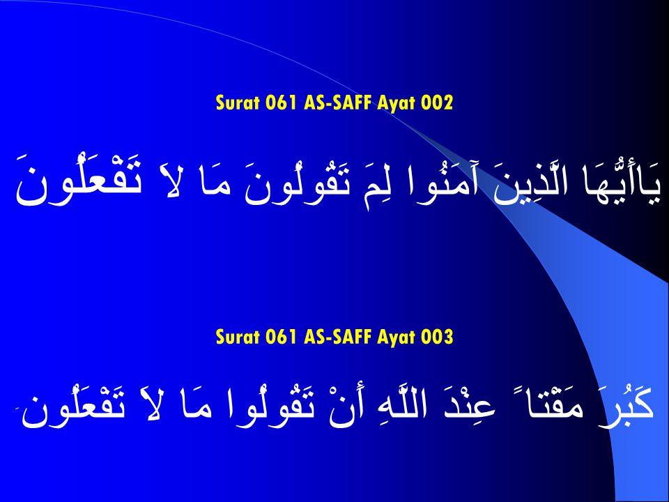 Surat 061 AS-SAFF Ayat 002 يَاأَيُّهَا الَّذِينَ آَمَنُوا لِمَ تَقُولُونَ مَا لاَ تَفْعَلُونَ Surat 061 AS-SAFF Ayat 003 كَبُرَ مَقْتا ً عِنْدَ اللَّه