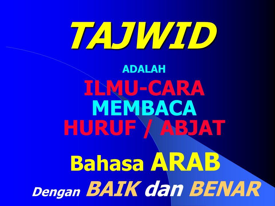 TAJWID ADALAH ILMU-CARA MEMBACA HURUF / ABJAT Bahasa ARAB Dengan BAIK dan BENAR