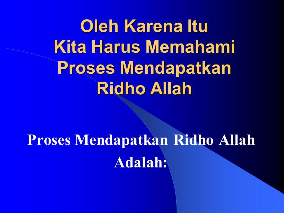 Oleh Karena Itu Kita Harus Memahami Proses Mendapatkan Ridho Allah Proses Mendapatkan Ridho Allah Adalah: