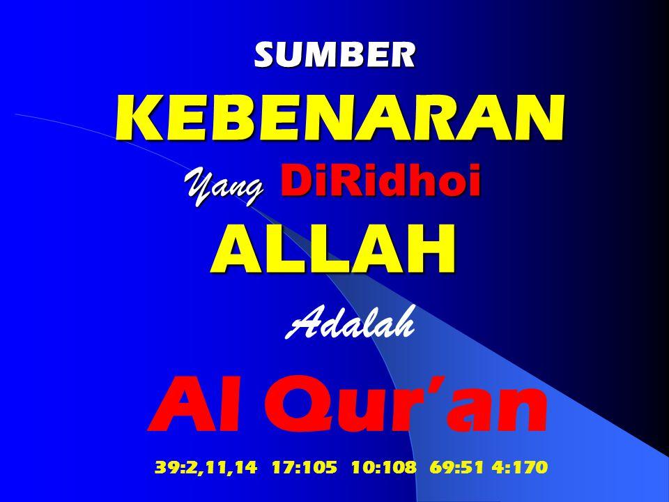 SUMBER KEBENARAN Yang DiRidhoi ALLAH Adalah Al Qur'an 39:2,11,14 17:105 10:108 69:51 4:170