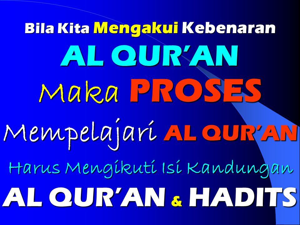 Bila Kita Mengakui Kebenaran AL QUR'AN Maka PROSES Mempelajari AL QUR'AN Harus Mengikuti Isi Kandungan AL QUR'AN & HADITS