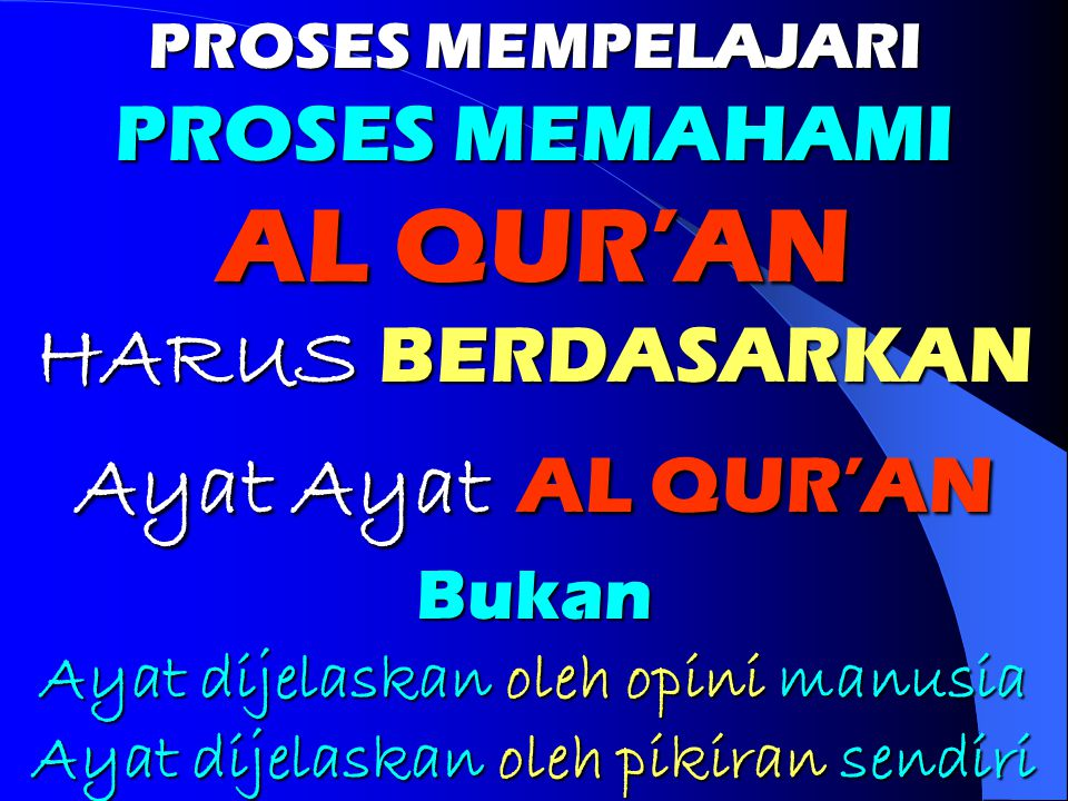 PROSES MEMPELAJARI PROSES MEMAHAMI AL QUR'AN HARUS BERDASARKAN Ayat Ayat AL QUR'AN Bukan Ayat dijelaskan oleh opini manusia Ayat dijelaskan oleh pikir