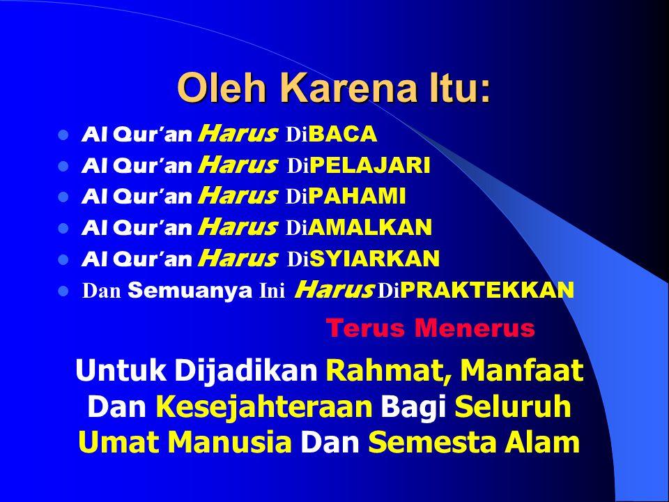 Oleh Karena Itu: Al Qur'an Harus Di BACA Al Qur'an Harus Di PELAJARI Al Qur'an Harus Di PAHAMI Al Qur'an Harus Di AMALKAN Al Qur'an Harus Di SYIARKAN