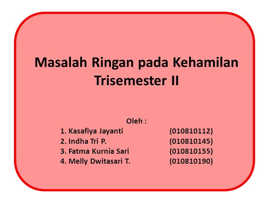 Masalah Ringan pada Kehamilan Trisemester II Oleh : 1. Kasafiya Jayanti (010810112) 2. Indha Tri P.(010810145) 3. Fatma Kurnia Sari(010810155) 4. Mell