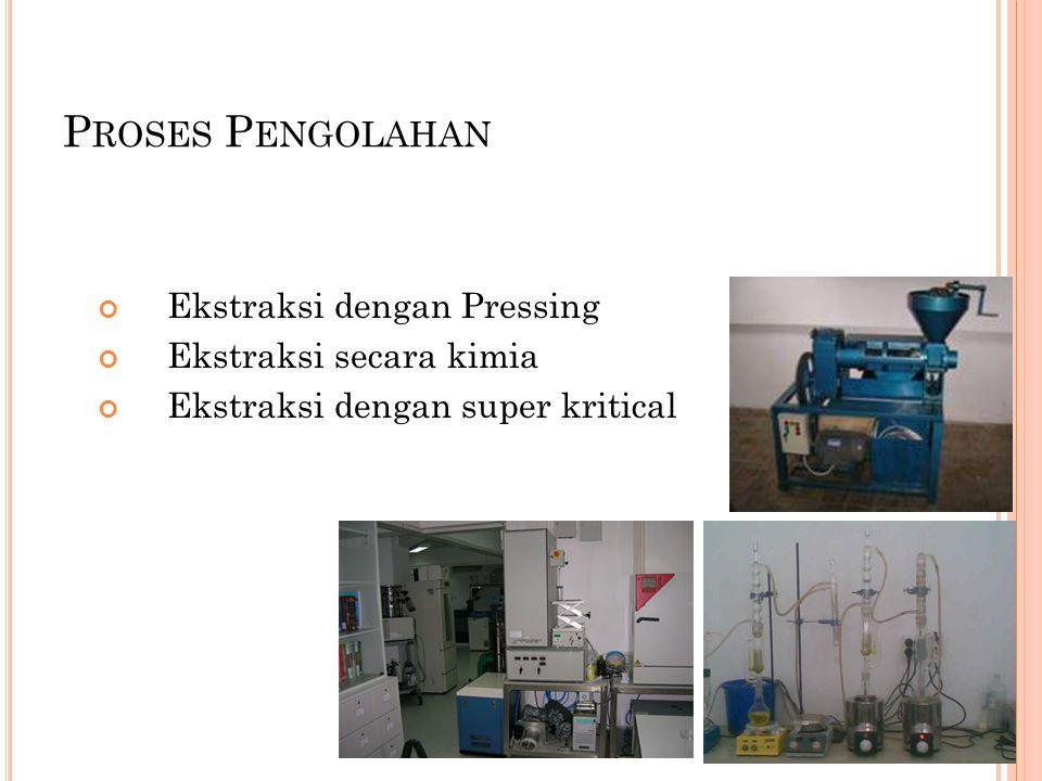 P ROSES P ENGOLAHAN Ekstraksi dengan Pressing Ekstraksi secara kimia Ekstraksi dengan super kritical