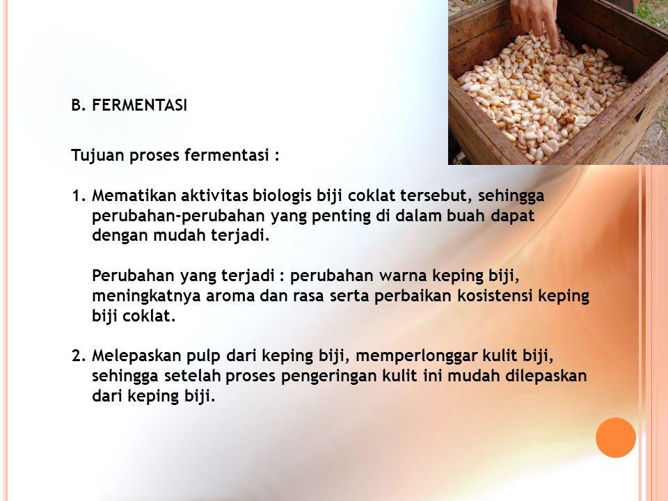 B. FERMENTASI Tujuan proses fermentasi : 1. Mematikan aktivitas biologis biji coklat tersebut, sehingga perubahan-perubahan yang penting di dalam buah