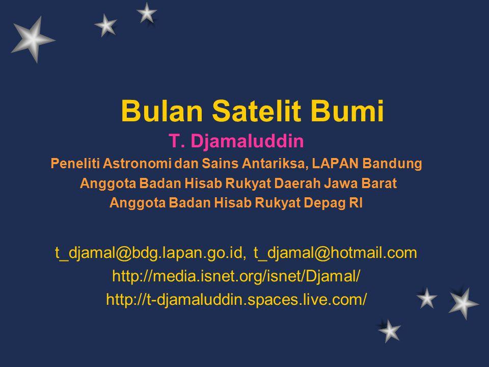 Bulan Satelit Bumi T. Djamaluddin Peneliti Astronomi dan Sains Antariksa, LAPAN Bandung Anggota Badan Hisab Rukyat Daerah Jawa Barat Anggota Badan His