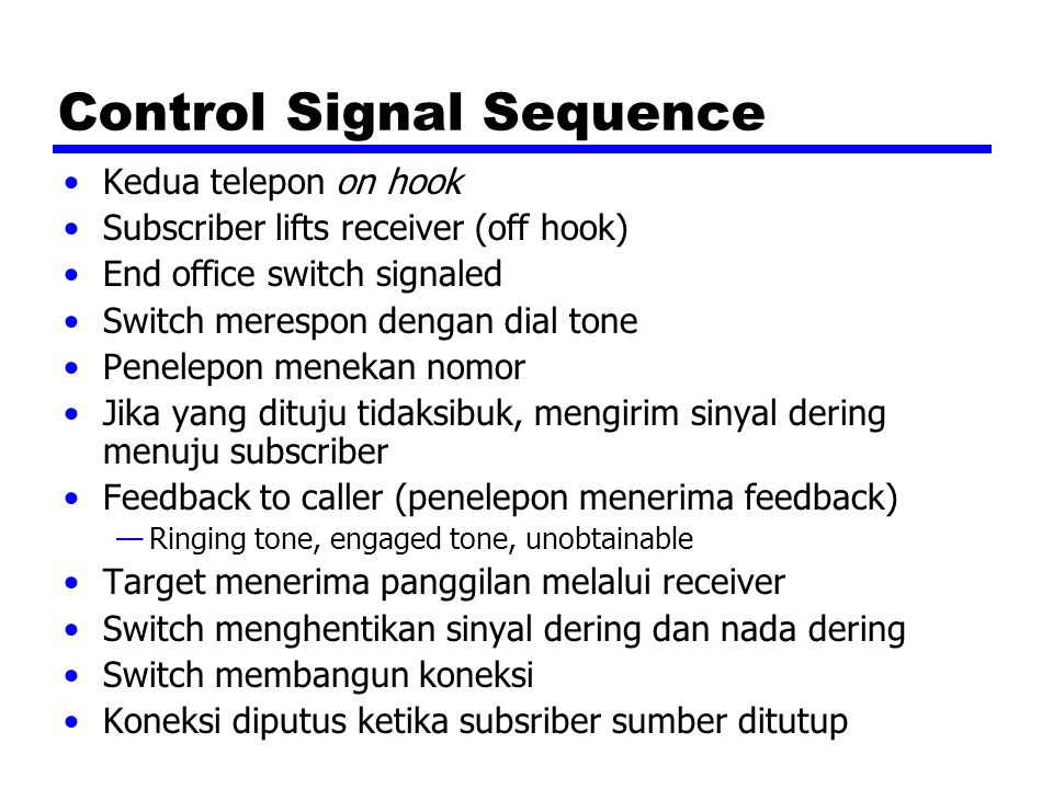Control Signal Sequence Kedua telepon on hook Subscriber lifts receiver (off hook) End office switch signaled Switch merespon dengan dial tone Penelep