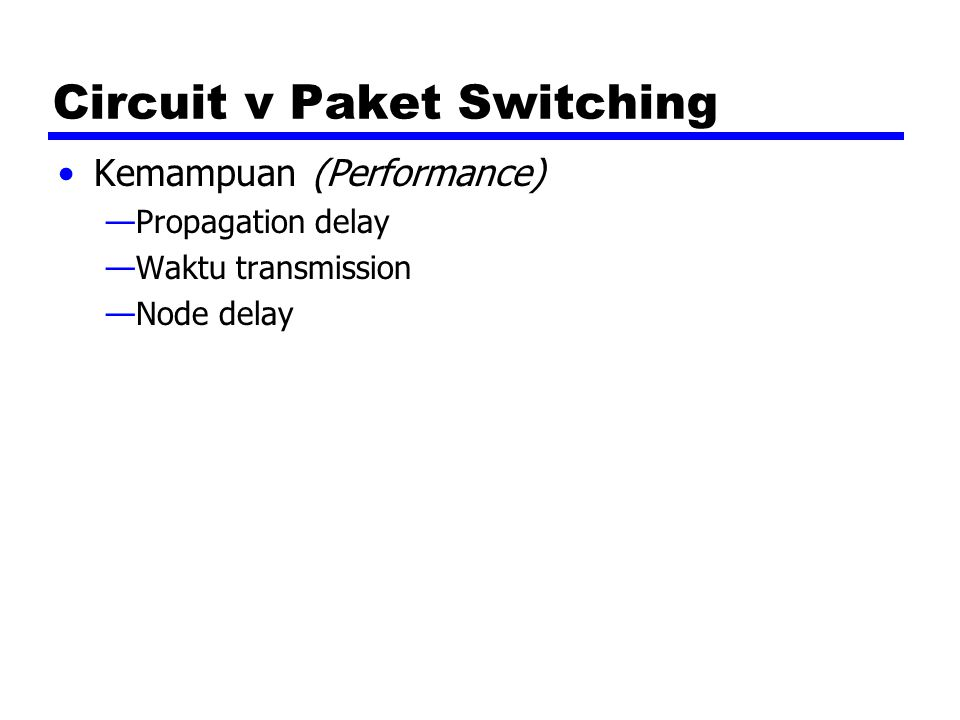 Circuit v Paket Switching Kemampuan (Performance) —Propagation delay —Waktu transmission —Node delay