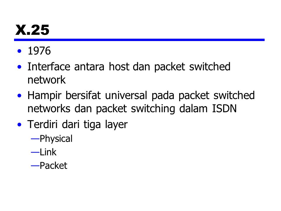 X.25 1976 Interface antara host dan packet switched network Hampir bersifat universal pada packet switched networks dan packet switching dalam ISDN Te