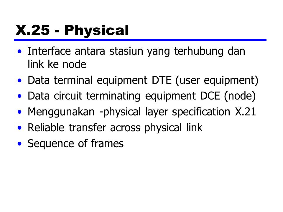 X.25 - Physical Interface antara stasiun yang terhubung dan link ke node Data terminal equipment DTE (user equipment) Data circuit terminating equipment DCE (node) Menggunakan -physical layer specification X.21 Reliable transfer across physical link Sequence of frames