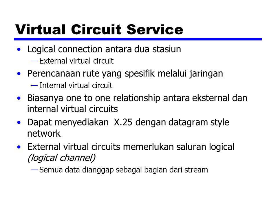 Virtual Circuit Service Logical connection antara dua stasiun —External virtual circuit Perencanaan rute yang spesifik melalui jaringan —Internal virt