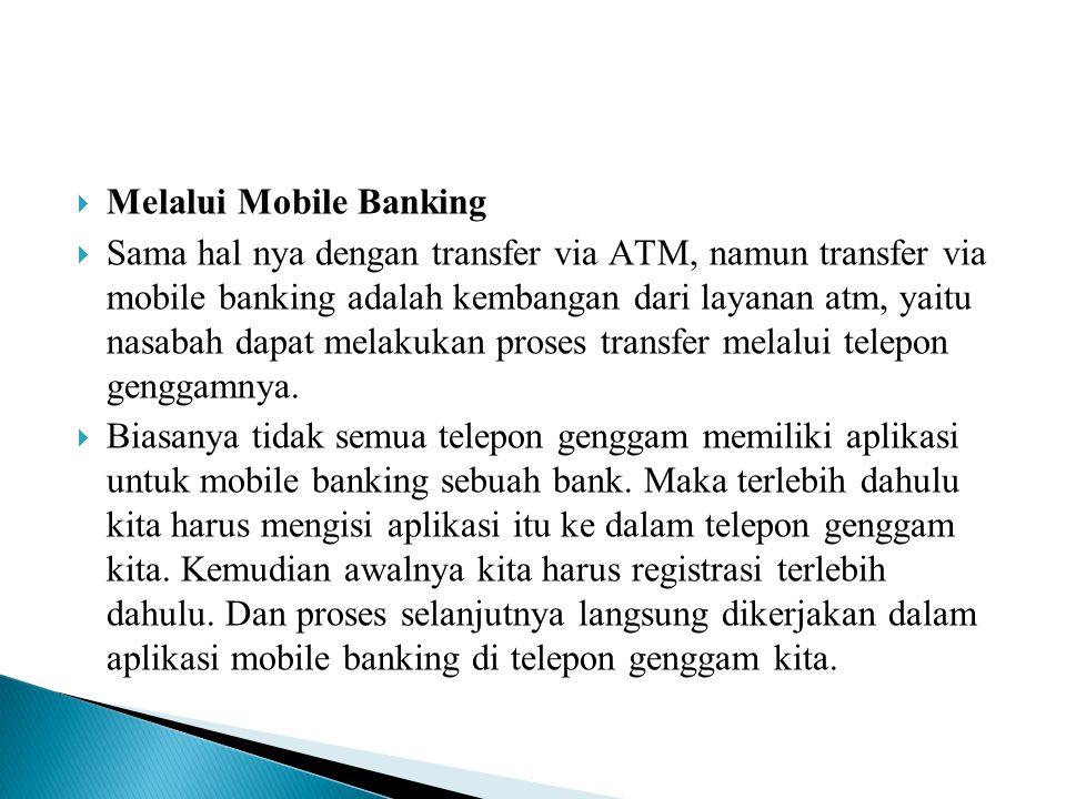  Melalui Mobile Banking  Sama hal nya dengan transfer via ATM, namun transfer via mobile banking adalah kembangan dari layanan atm, yaitu nasabah da