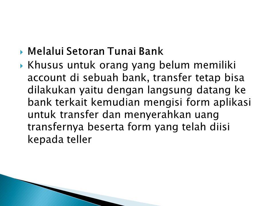  Melalui Setoran Tunai Bank  Khusus untuk orang yang belum memiliki account di sebuah bank, transfer tetap bisa dilakukan yaitu dengan langsung data