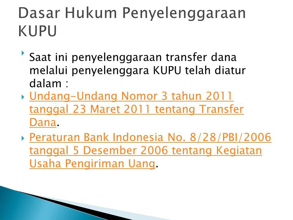 Saat ini penyelenggaraan transfer dana melalui penyelenggara KUPU telah diatur dalam :  Undang-Undang Nomor 3 tahun 2011 tanggal 23 Maret 2011 tenta
