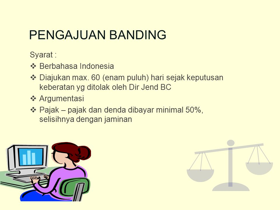 PENGAJUAN BANDING Syarat :  Berbahasa Indonesia  Diajukan max. 60 (enam puluh) hari sejak keputusan keberatan yg ditolak oleh Dir Jend BC  Argument