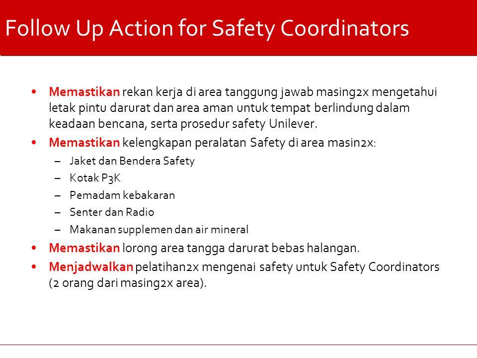 Follow Up Action for Safety Coordinators Memastikan rekan kerja di area tanggung jawab masing2x mengetahui letak pintu darurat dan area aman untuk tempat berlindung dalam keadaan bencana, serta prosedur safety Unilever.