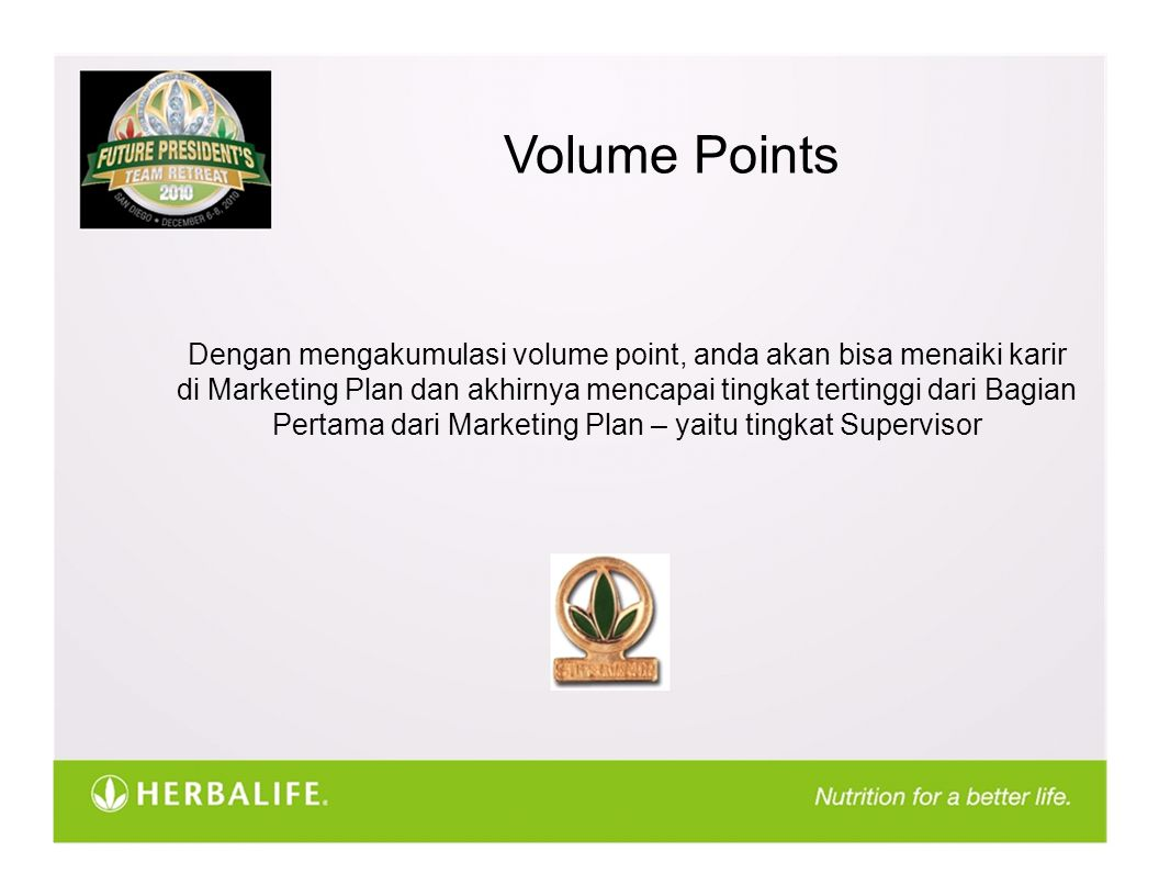 Volume Points Dengan mengakumulasi volume point, anda akan bisa menaiki karir di Marketing Plan dan akhirnya mencapai tingkat tertinggi dari Bagian Pertama dari Marketing Plan – yaitu tingkat Supervisor