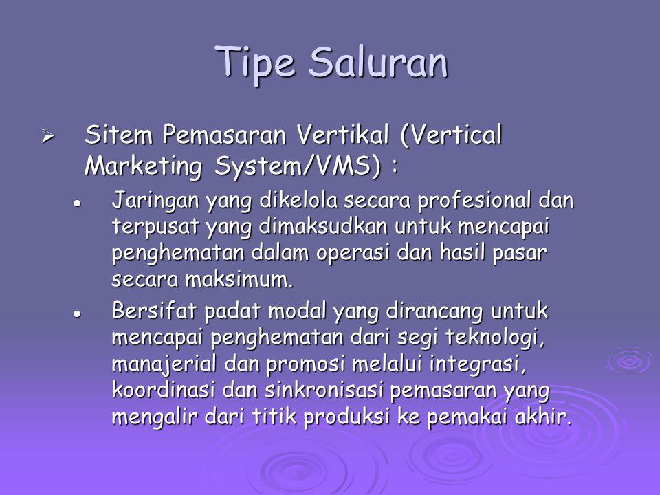 Tipe Saluran  Sitem Pemasaran Vertikal (Vertical Marketing System/VMS) : Jaringan yang dikelola secara profesional dan terpusat yang dimaksudkan untuk mencapai penghematan dalam operasi dan hasil pasar secara maksimum.