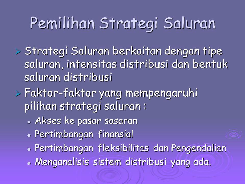 Pemilihan Strategi Saluran  Strategi Saluran berkaitan dengan tipe saluran, intensitas distribusi dan bentuk saluran distribusi  Faktor-faktor yang