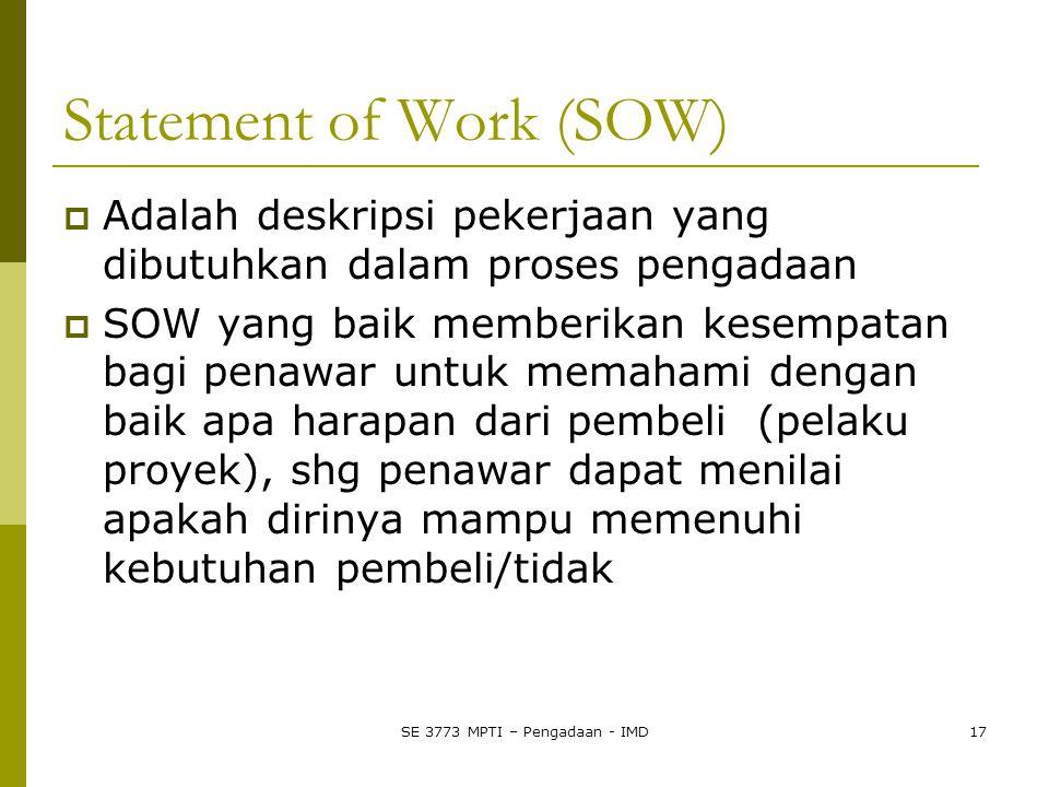 SE 3773 MPTI – Pengadaan - IMD17 Statement of Work (SOW)  Adalah deskripsi pekerjaan yang dibutuhkan dalam proses pengadaan  SOW yang baik memberikan kesempatan bagi penawar untuk memahami dengan baik apa harapan dari pembeli (pelaku proyek), shg penawar dapat menilai apakah dirinya mampu memenuhi kebutuhan pembeli/tidak