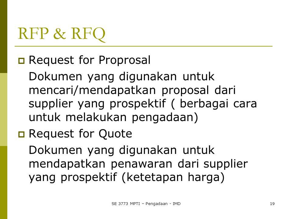 RFP & RFQ  Request for Proprosal Dokumen yang digunakan untuk mencari/mendapatkan proposal dari supplier yang prospektif ( berbagai cara untuk melakukan pengadaan)  Request for Quote Dokumen yang digunakan untuk mendapatkan penawaran dari supplier yang prospektif (ketetapan harga) SE 3773 MPTI – Pengadaan - IMD19