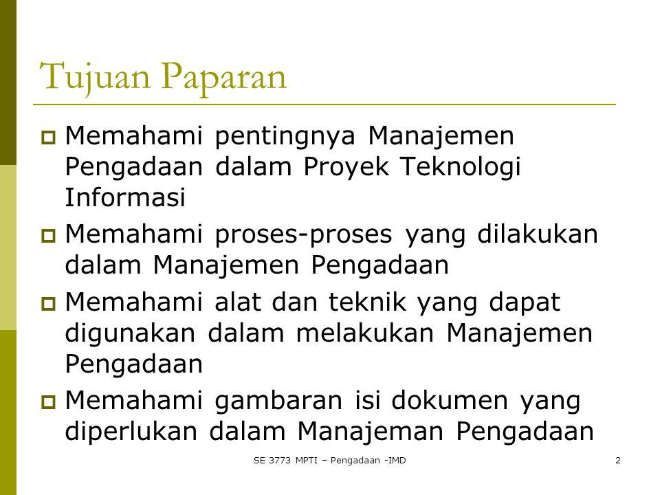 Tujuan Paparan  Memahami pentingnya Manajemen Pengadaan dalam Proyek Teknologi Informasi  Memahami proses-proses yang dilakukan dalam Manajemen Pengadaan  Memahami alat dan teknik yang dapat digunakan dalam melakukan Manajemen Pengadaan  Memahami gambaran isi dokumen yang diperlukan dalam Manajeman Pengadaan SE 3773 MPTI – Pengadaan -IMD2