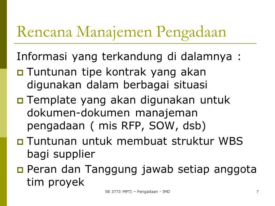 SE 3773 MPTI – Pengadaan - IMD7 Rencana Manajemen Pengadaan Informasi yang terkandung di dalamnya :  Tuntunan tipe kontrak yang akan digunakan dalam berbagai situasi  Template yang akan digunakan untuk dokumen-dokumen manajeman pengadaan ( mis RFP, SOW, dsb)  Tuntunan untuk membuat struktur WBS bagi supplier  Peran dan Tanggung jawab setiap anggota tim proyek